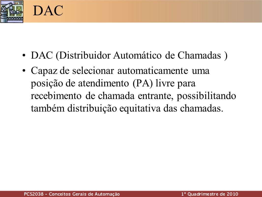 DAC DAC (Distribuidor Automático de Chamadas ) Capaz de selecionar automaticamente uma posição de atendimento (PA) livre para recebimento de chamada e