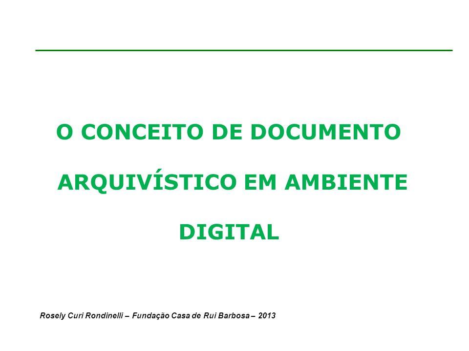 Rosely Curi Rondinelli – Fundação Casa de Rui Barbosa – 2013 O CONCEITO DE DOCUMENTO ARQUIVÍSTICO EM AMBIENTE DIGITAL