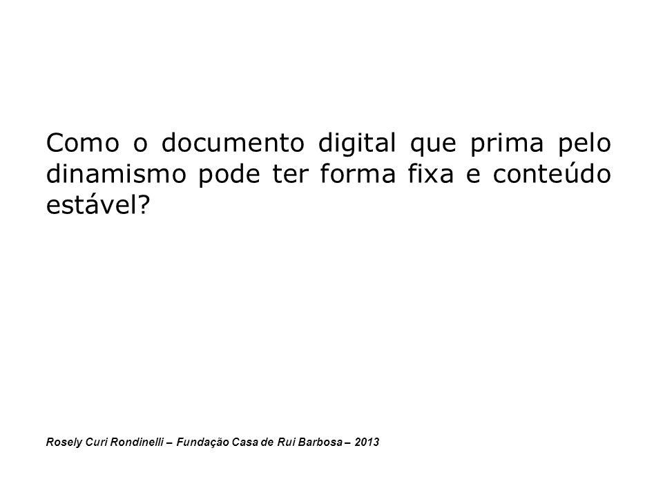 Como o documento digital que prima pelo dinamismo pode ter forma fixa e conteúdo estável? Rosely Curi Rondinelli – Fundação Casa de Rui Barbosa – 2013