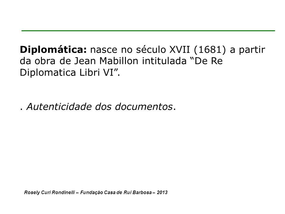 Diplomática: nasce no século XVII (1681) a partir da obra de Jean Mabillon intitulada De Re Diplomatica Libri VI..