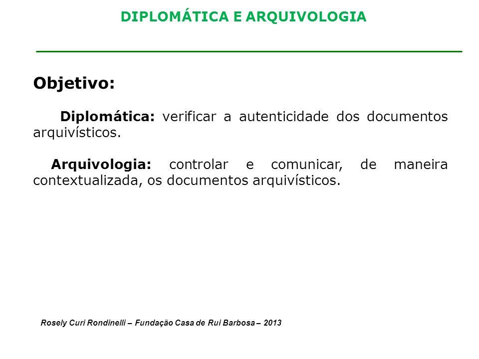 DIPLOMÁTICA E ARQUIVOLOGIA Objetivo: Diplomática: verificar a autenticidade dos documentos arquivísticos.