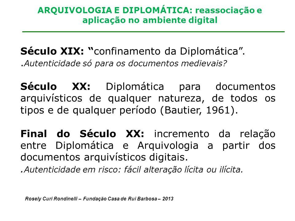ARQUIVOLOGIA E DIPLOMÁTICA: reassociação e aplicação no ambiente digital Século XIX: confinamento da Diplomática.. Autenticidade só para os documentos