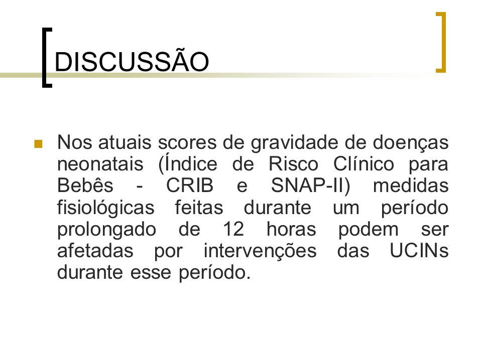 DISCUSSÃO Nos atuais scores de gravidade de doenças neonatais (Índice de Risco Clínico para Bebês - CRIB e SNAP-II) medidas fisiológicas feitas durant