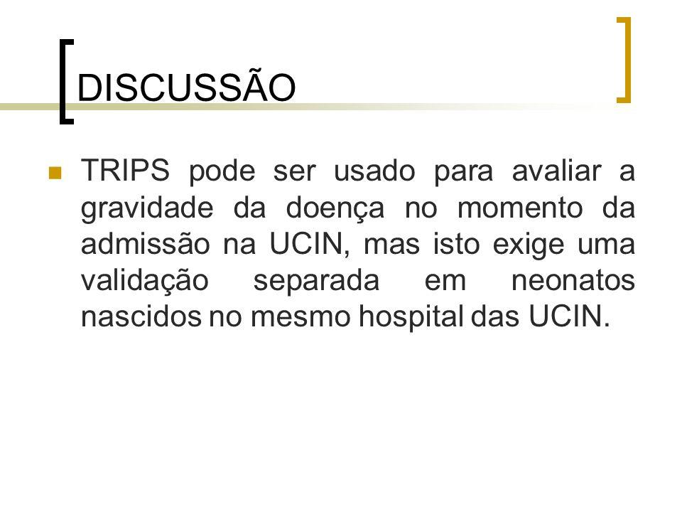 DISCUSSÃO TRIPS pode ser usado para avaliar a gravidade da doença no momento da admissão na UCIN, mas isto exige uma validação separada em neonatos na