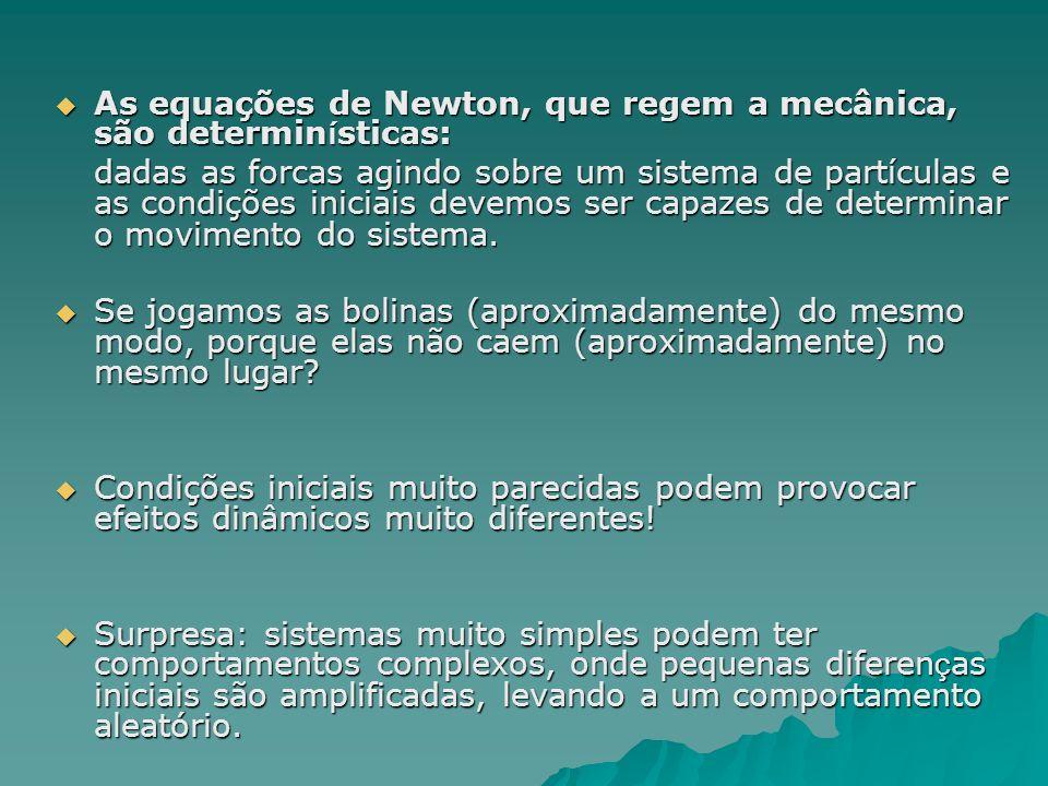 As equações de Newton, que regem a mecânica, são determin í sticas: As equações de Newton, que regem a mecânica, são determin í sticas: dadas as forcas agindo sobre um sistema de partículas e as condições iniciais devemos ser capazes de determinar o movimento do sistema.