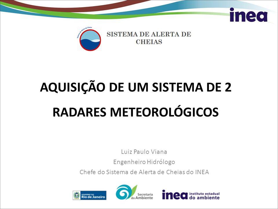 AQUISIÇÃO DE UM SISTEMA DE 2 RADARES METEOROLÓGICOS Luiz Paulo Viana Engenheiro Hidrólogo Chefe do Sistema de Alerta de Cheias do INEA