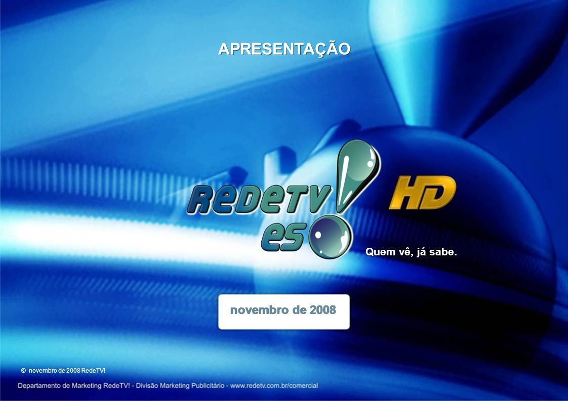 APRESENTAÇÃO novembro de 2008 © novembro de 2008 RedeTV! Quem vê, já sabe.