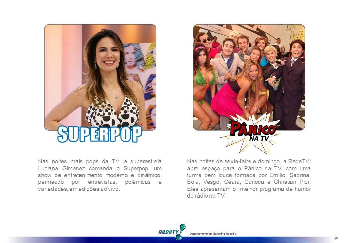 40 Nas noites mais pops da TV, a superestrela Luciana Gimenez comanda o Superpop, um show de entretenimento moderno e dinâmico, permeado por entrevistas, polêmicas e variedades, em edições ao vivo.