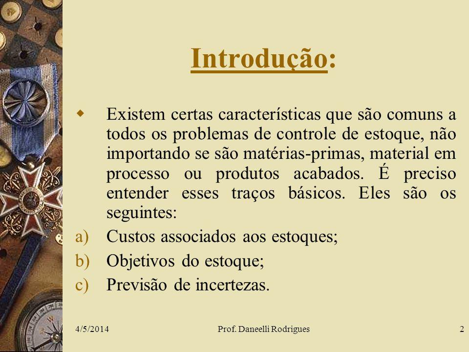 4/5/2014Prof. Daneelli Rodrigues2 Introdução: Existem certas características que são comuns a todos os problemas de controle de estoque, não importand