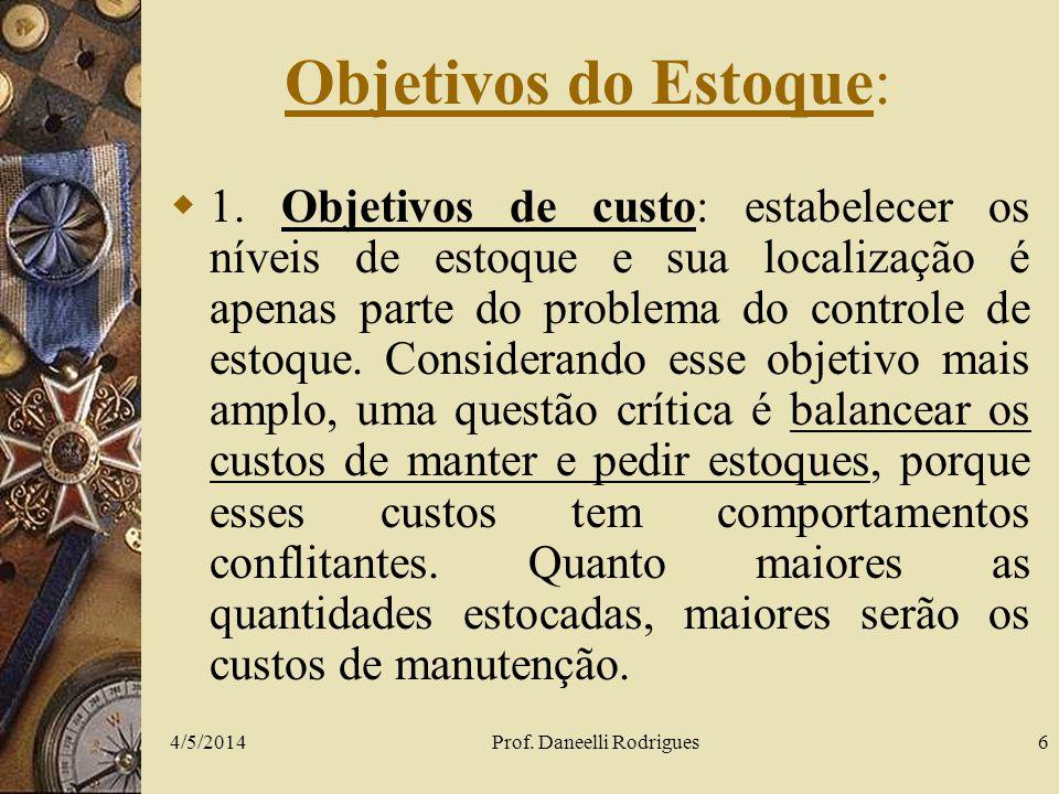 4/5/2014Prof. Daneelli Rodrigues6 Objetivos do Estoque: 1. Objetivos de custo: estabelecer os níveis de estoque e sua localização é apenas parte do pr