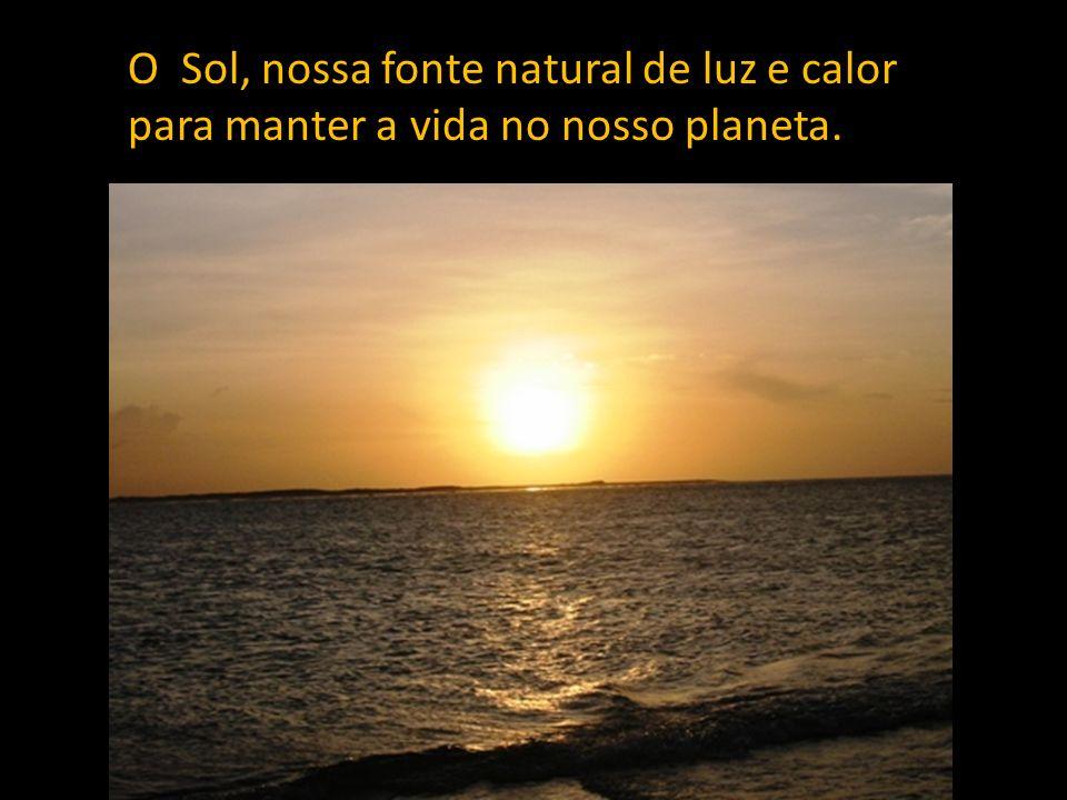 O Sol, nossa fonte natural de luz e calor para manter a vida no nosso planeta.