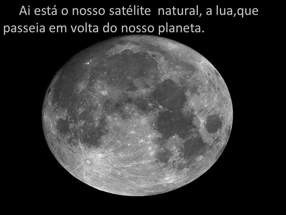 Ai está o nosso satélite natural, a lua,que passeia em volta do nosso planeta.