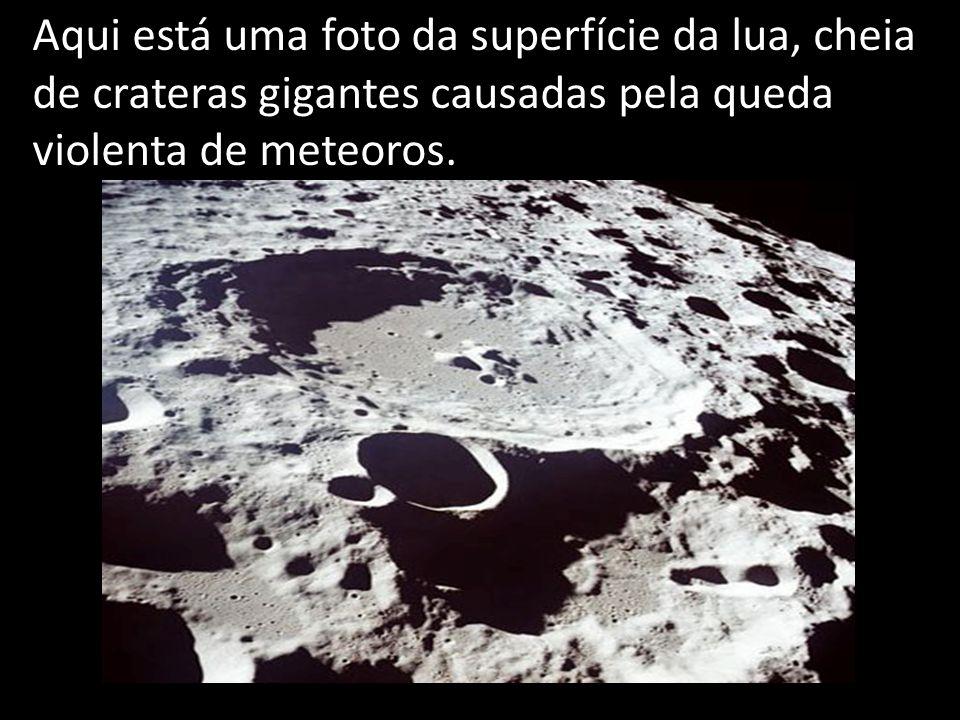 Aqui está uma foto da superfície da lua, cheia de crateras gigantes causadas pela queda violenta de meteoros.