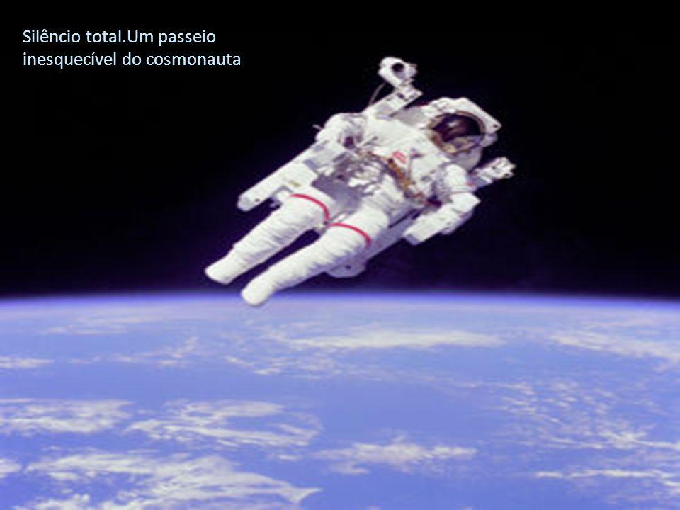 Silêncio total.Um passeio inesquecível do cosmonauta