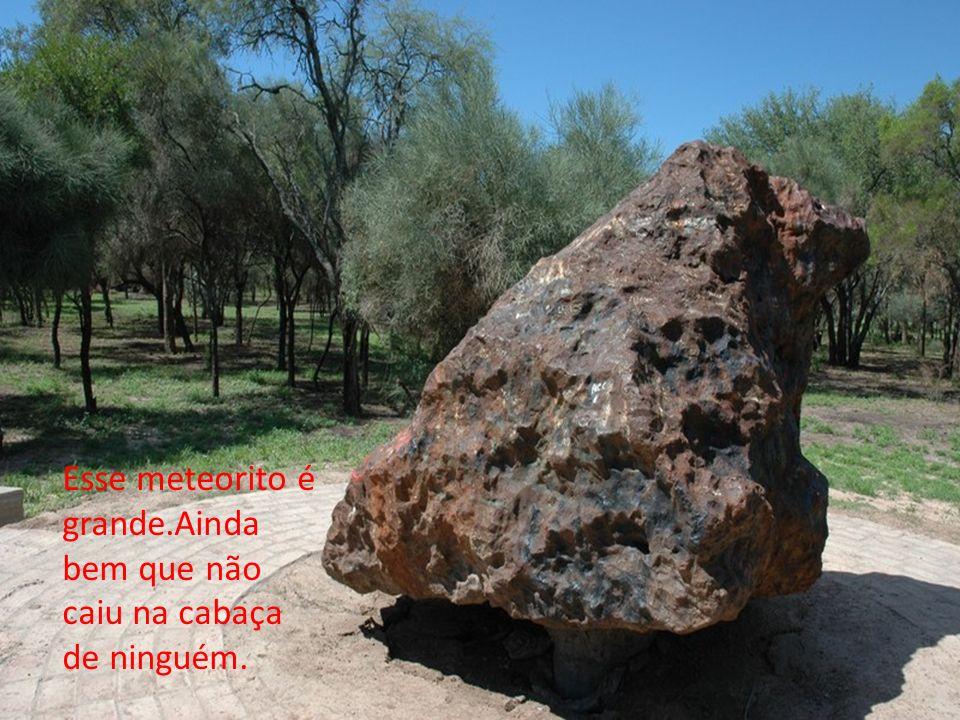 Esse meteorito é grande.Ainda bem que não caiu na cabaça de ninguém.
