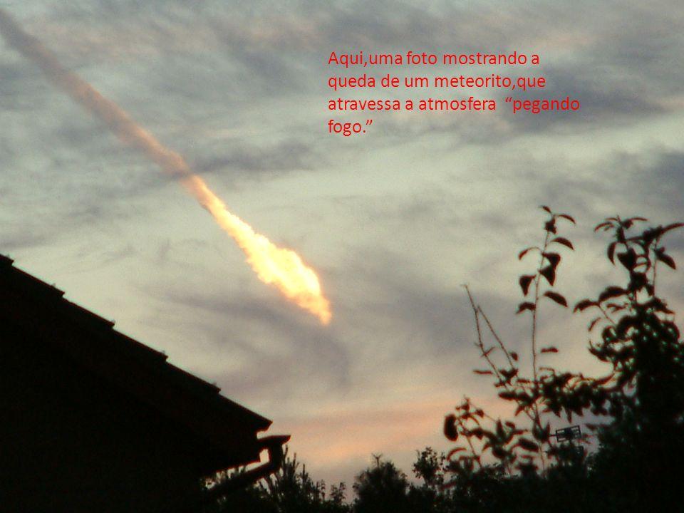 Aqui,uma foto mostrando a queda de um meteorito,que atravessa a atmosfera pegando fogo.
