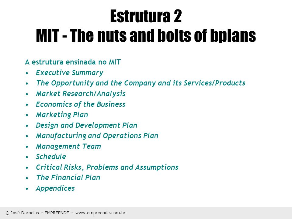© José Dornelas – EMPREENDE – www.empreende.com.br Estrutura 2 MIT - The nuts and bolts of bplans A estrutura ensinada no MIT Executive Summary The Opportunity and the Company and its Services/Products Market Research/Analysis Economics of the Business Marketing Plan Design and Development Plan Manufacturing and Operations Plan Management Team Schedule Critical Risks, Problems and Assumptions The Financial Plan Appendices
