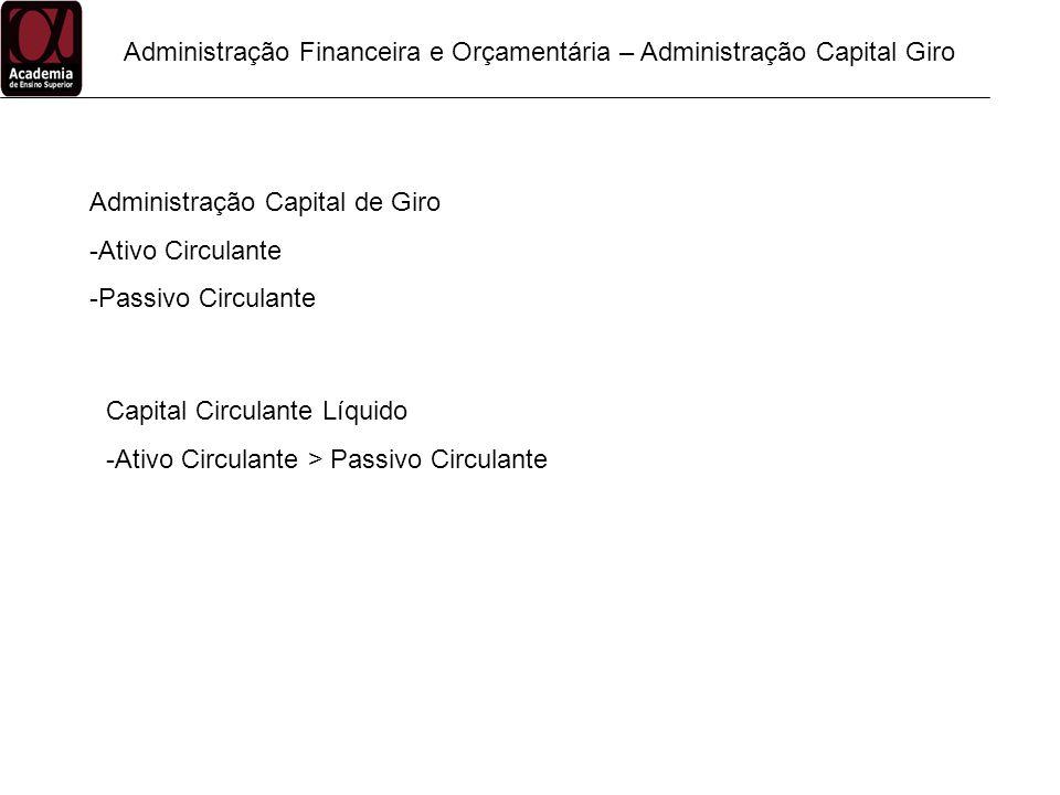 Administração Financeira e Orçamentária – Administração Capital Giro Administração Capital de Giro -Ativo Circulante -Passivo Circulante Capital Circu