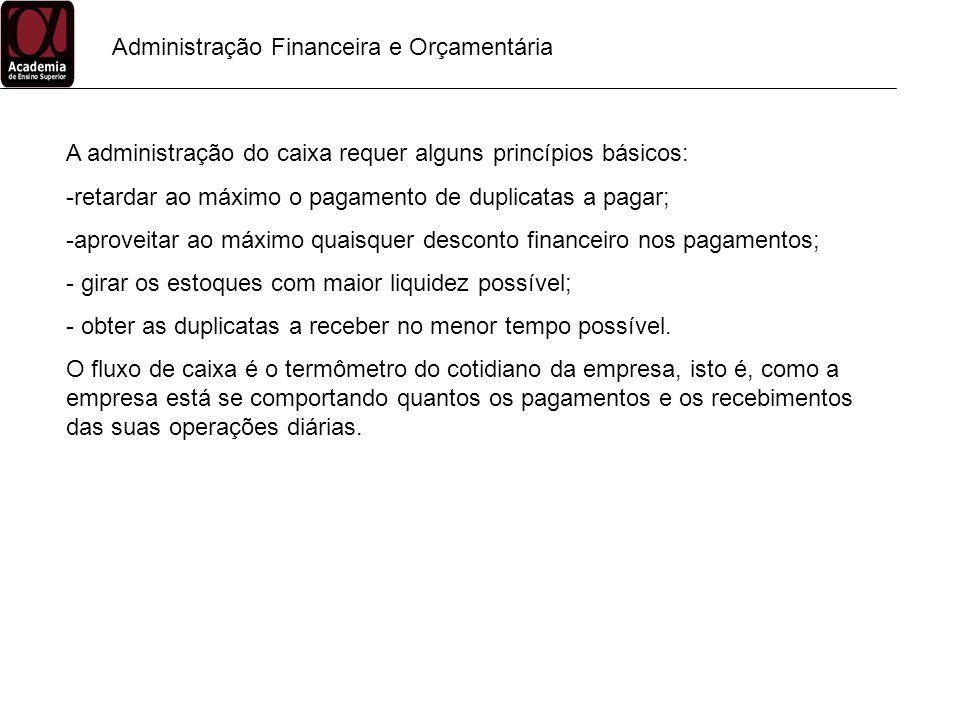 Administração Financeira e Orçamentária A administração do caixa requer alguns princípios básicos: -retardar ao máximo o pagamento de duplicatas a pag