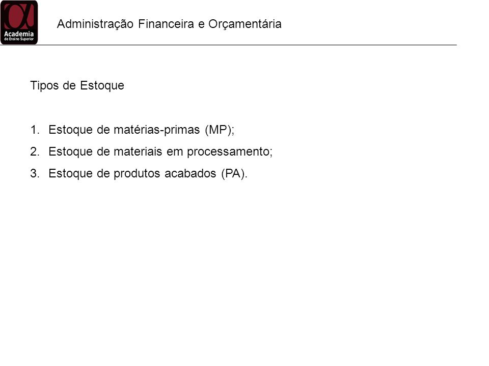 Administração Financeira e Orçamentária Tipos de Estoque 1.Estoque de matérias-primas (MP); 2.Estoque de materiais em processamento; 3.Estoque de prod