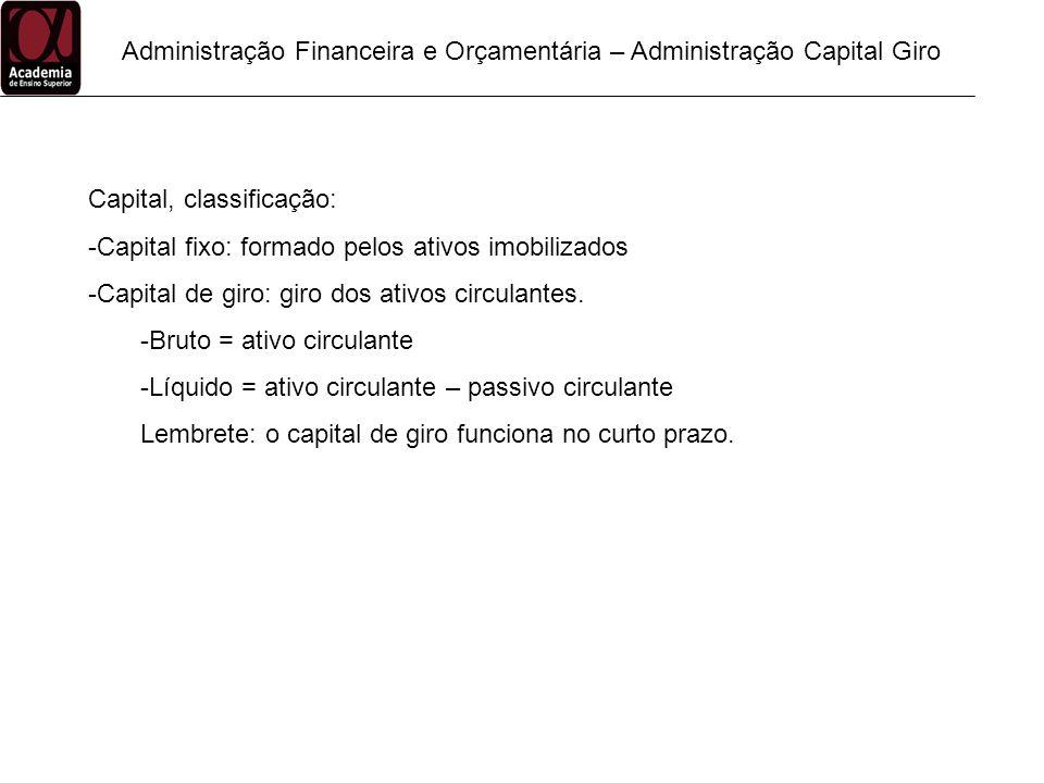 Administração Financeira e Orçamentária – Administração Capital Giro Capital, classificação: -Capital fixo: formado pelos ativos imobilizados -Capital