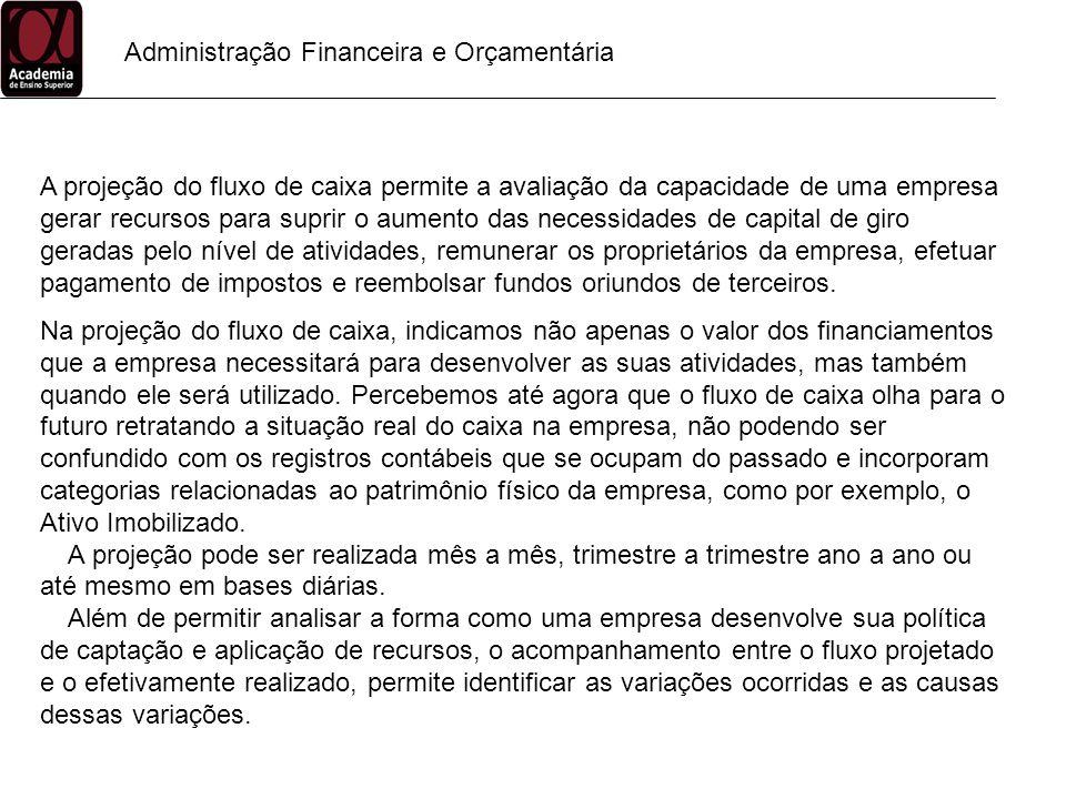 Administração Financeira e Orçamentária A projeção do fluxo de caixa permite a avaliação da capacidade de uma empresa gerar recursos para suprir o aum