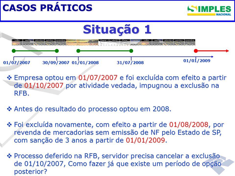 Fundamentação legal CASOS PRÁTICOS 01/07/200730/09/200701/01/2008 01/01/2009 31/07/2008 Situação 1 Empresa optou em 01/07/2007 e foi excluída com efei