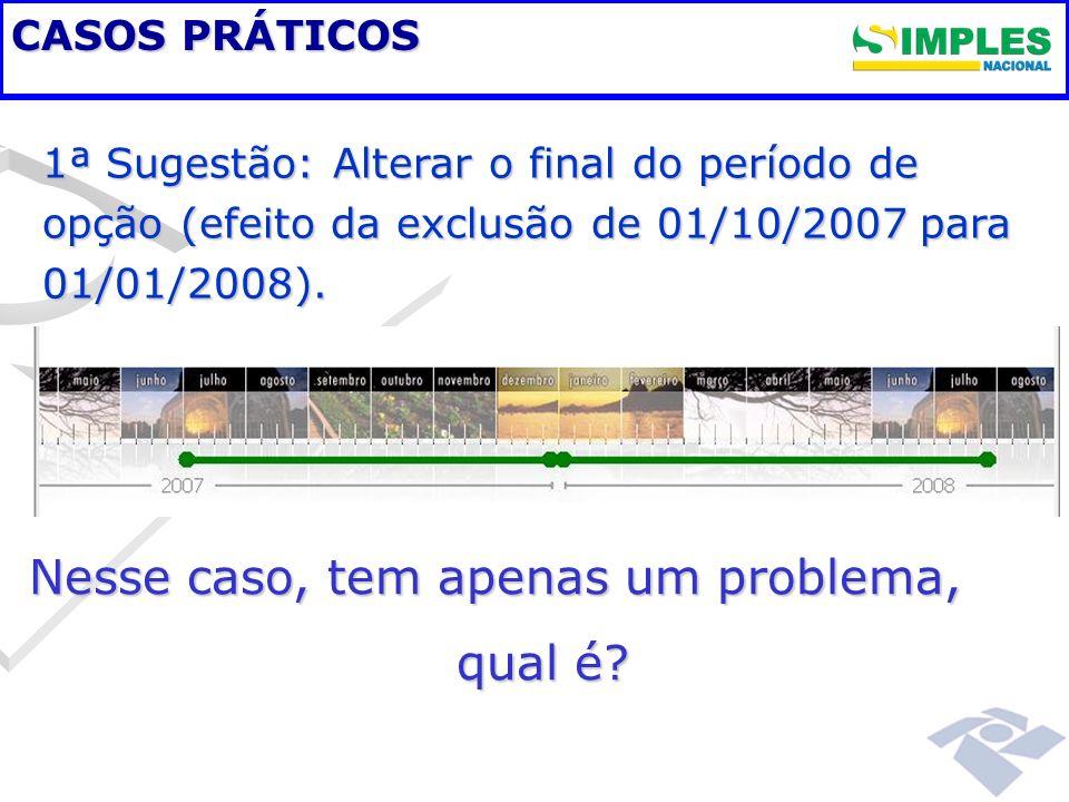 CASOS PRÁTICOS 1ª Sugestão: Alterar o final do período de opção (efeito da exclusão de 01/10/2007 para 01/01/2008). Nesse caso, tem apenas um problema