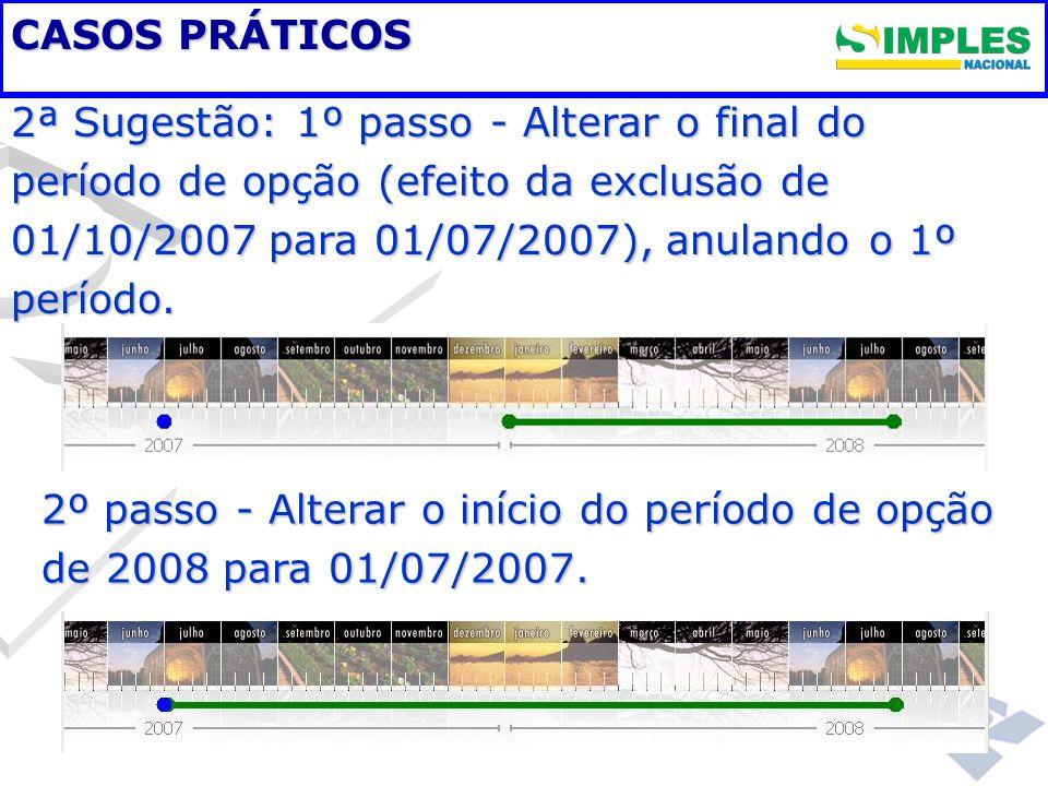 CASOS PRÁTICOS 2ª Sugestão: 1º passo - Alterar o final do período de opção (efeito da exclusão de 01/10/2007 para 01/07/2007), anulando o 1º período.
