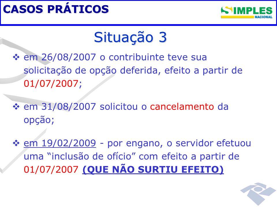 CASOS PRÁTICOS em 26/08/2007 o contribuinte teve sua solicitação de opção deferida, efeito a partir de 01/07/2007; em 31/08/2007 solicitou o cancelame