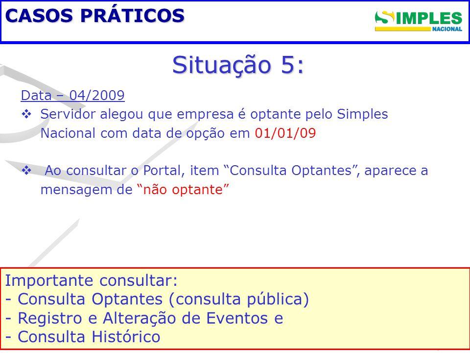 CASOS PRÁTICOS Situa ç ão 5: Data – 04/2009 Servidor alegou que empresa é optante pelo Simples Nacional com data de opção em 01/01/09 Ao consultar o P