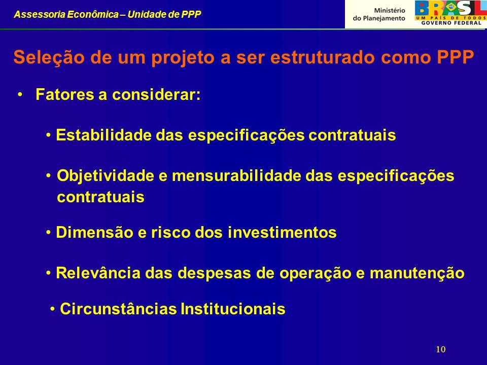 Assessoria Econômica – Unidade de PPP 10 Seleção de um projeto a ser estruturado como PPP Fatores a considerar: Estabilidade das especificações contra