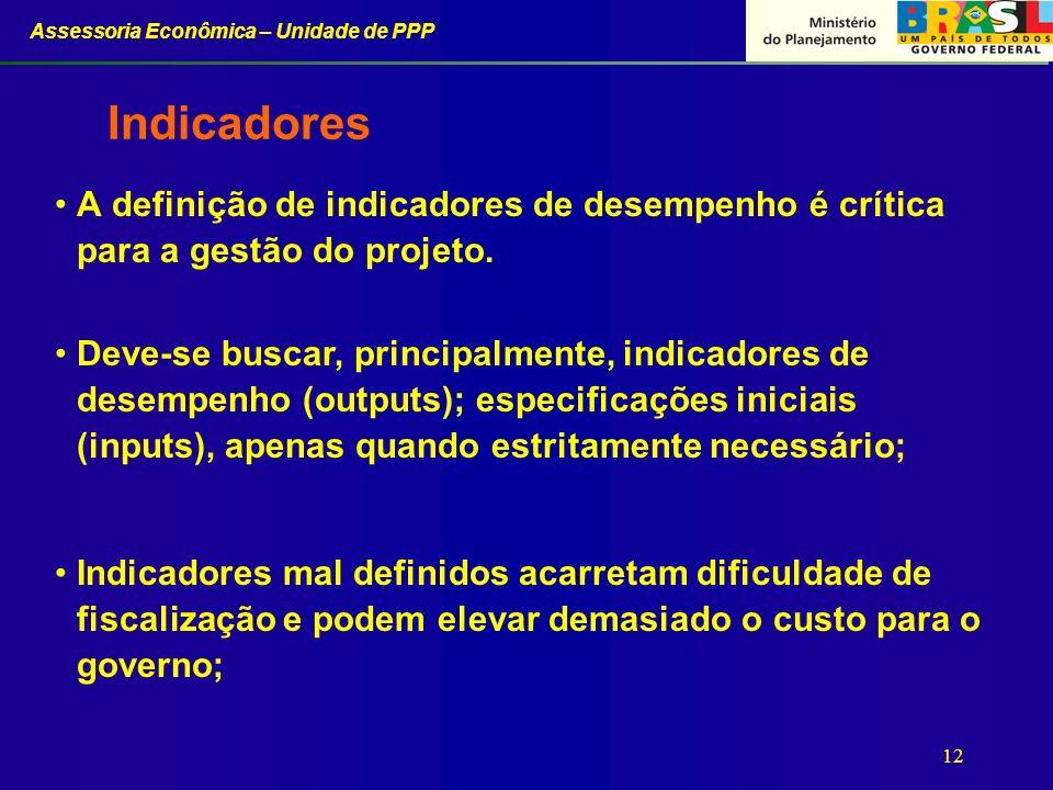Assessoria Econômica – Unidade de PPP 12 Indicadores A definição de indicadores de desempenho é crítica para a gestão do projeto. Deve-se buscar, prin