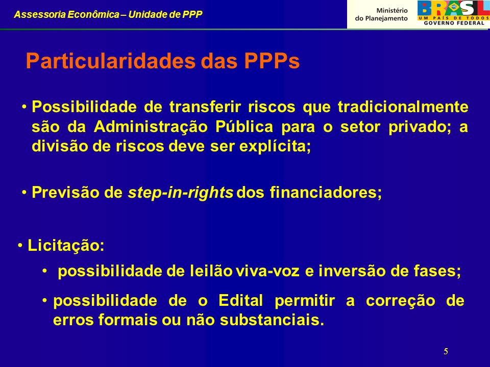 Assessoria Econômica – Unidade de PPP 5 Particularidades das PPPs Possibilidade de transferir riscos que tradicionalmente são da Administração Pública