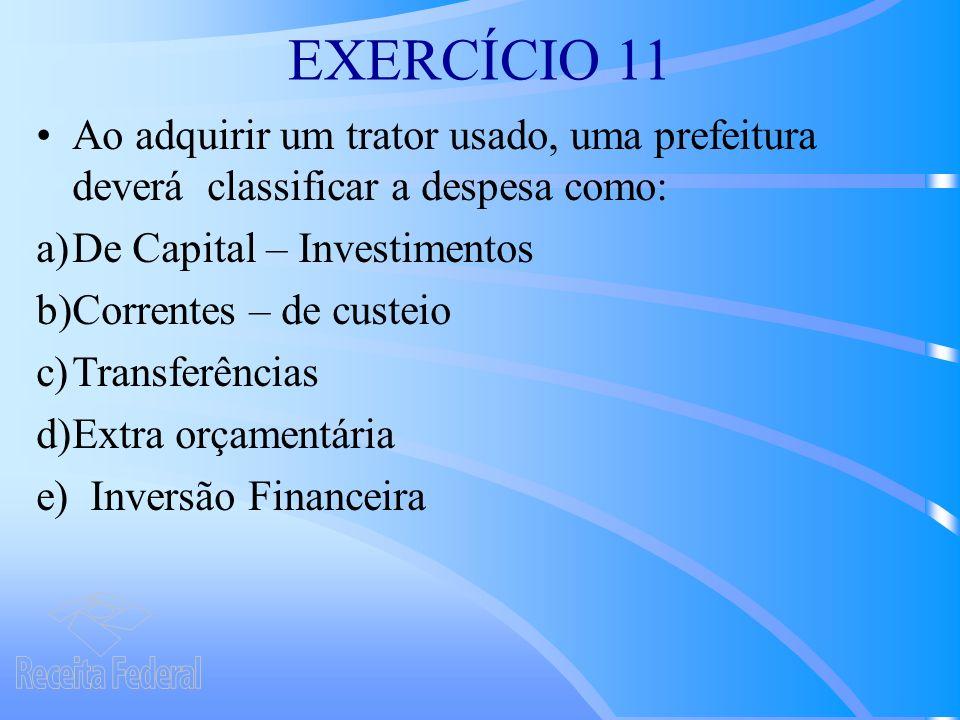 EXERCÍCIO 11 Ao adquirir um trator usado, uma prefeitura deverá classificar a despesa como: a)De Capital – Investimentos b)Correntes – de custeio c)Transferências d)Extra orçamentária e) Inversão Financeira