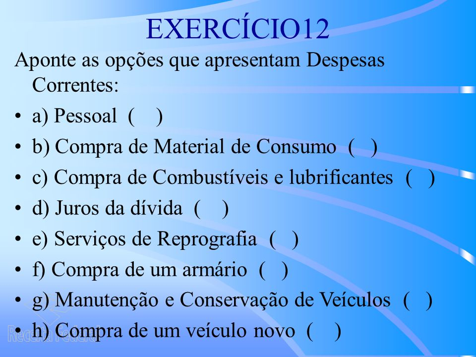 EXERCÍCIO12 Aponte as opções que apresentam Despesas Correntes: a) Pessoal ( ) b) Compra de Material de Consumo ( ) c) Compra de Combustíveis e lubrificantes ( ) d) Juros da dívida ( ) e) Serviços de Reprografia ( ) f) Compra de um armário ( ) g) Manutenção e Conservação de Veículos ( ) h) Compra de um veículo novo ( )