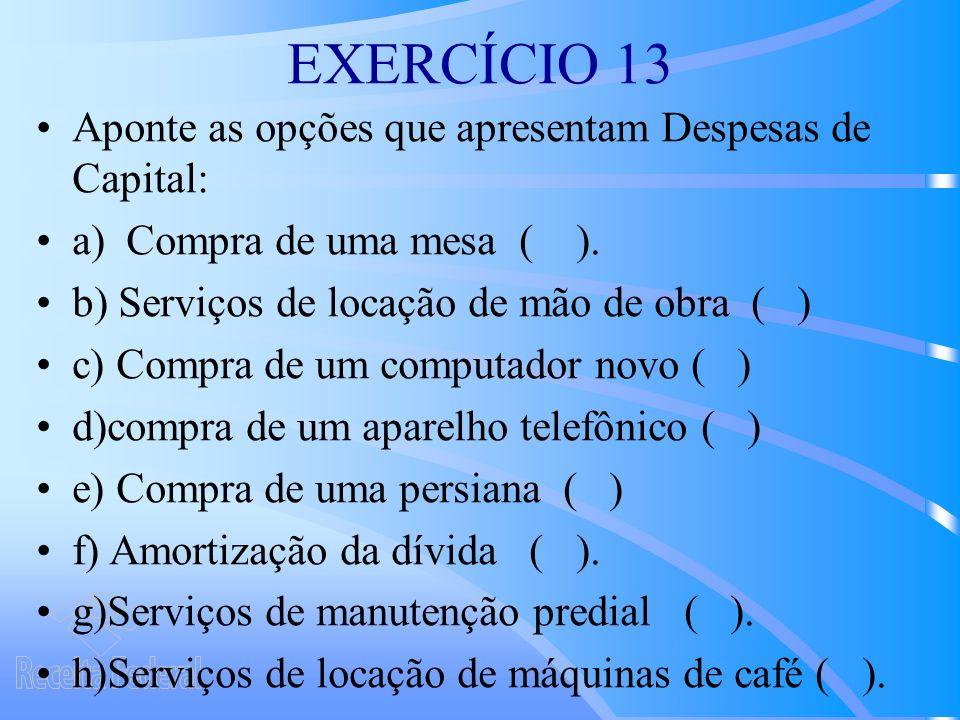 EXERCÍCIO 13 Aponte as opções que apresentam Despesas de Capital: a) Compra de uma mesa ( ).