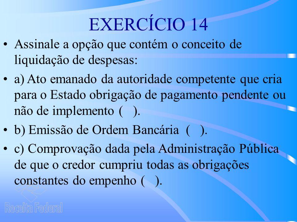 EXERCÍCIO 14 Assinale a opção que contém o conceito de liquidação de despesas: a) Ato emanado da autoridade competente que cria para o Estado obrigação de pagamento pendente ou não de implemento ( ).