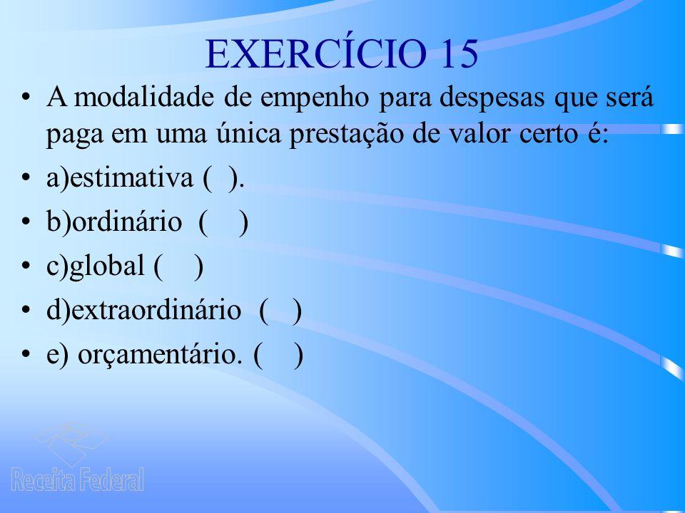 EXERCÍCIO 15 A modalidade de empenho para despesas que será paga em uma única prestação de valor certo é: a)estimativa ( ).