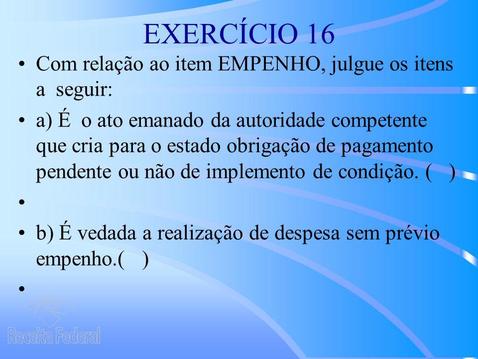 EXERCÍCIO 16 Com relação ao item EMPENHO, julgue os itens a seguir: a) É o ato emanado da autoridade competente que cria para o estado obrigação de pagamento pendente ou não de implemento de condição.
