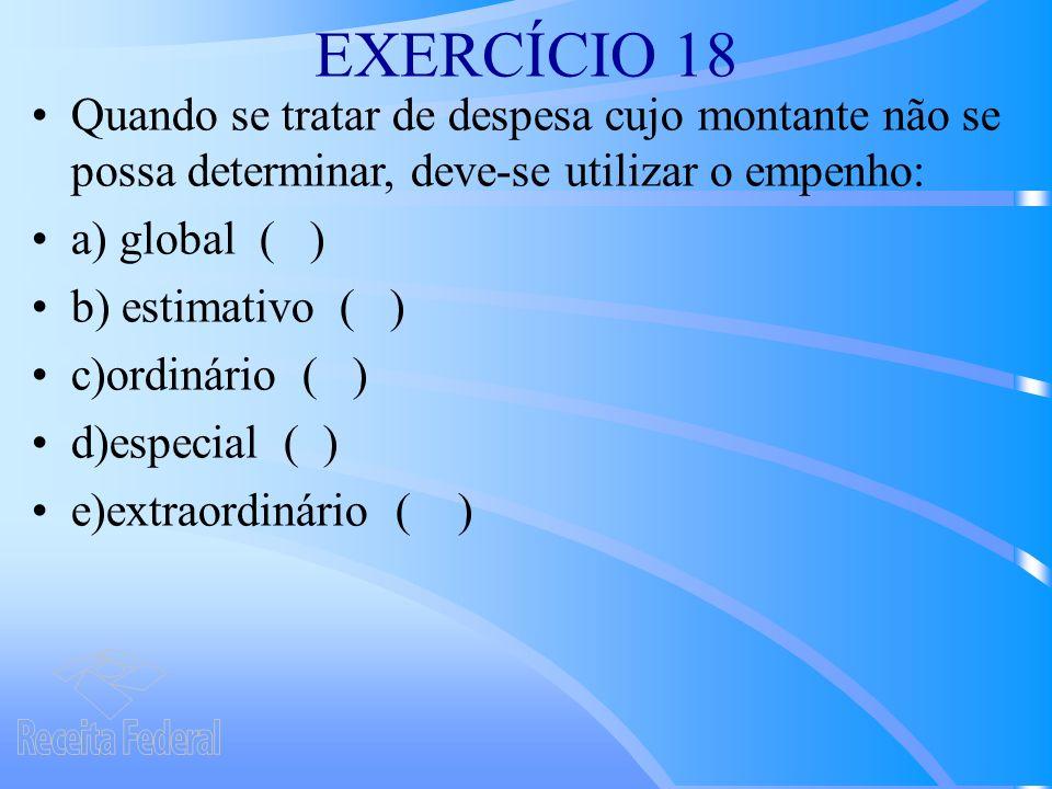 EXERCÍCIO 18 Quando se tratar de despesa cujo montante não se possa determinar, deve-se utilizar o empenho: a) global ( ) b) estimativo ( ) c)ordinário ( ) d)especial ( ) e)extraordinário ( )