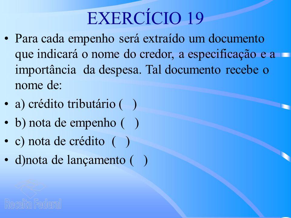 EXERCÍCIO 19 Para cada empenho será extraído um documento que indicará o nome do credor, a especificação e a importância da despesa.