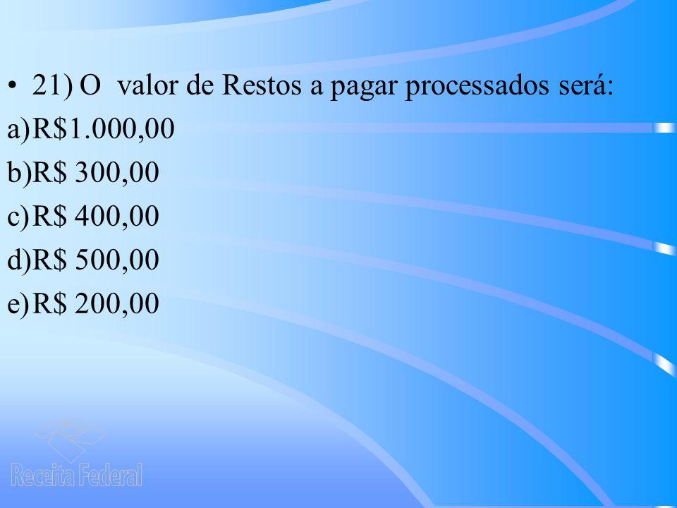 21) O valor de Restos a pagar processados será: a)R$1.000,00 b)R$ 300,00 c)R$ 400,00 d)R$ 500,00 e)R$ 200,00