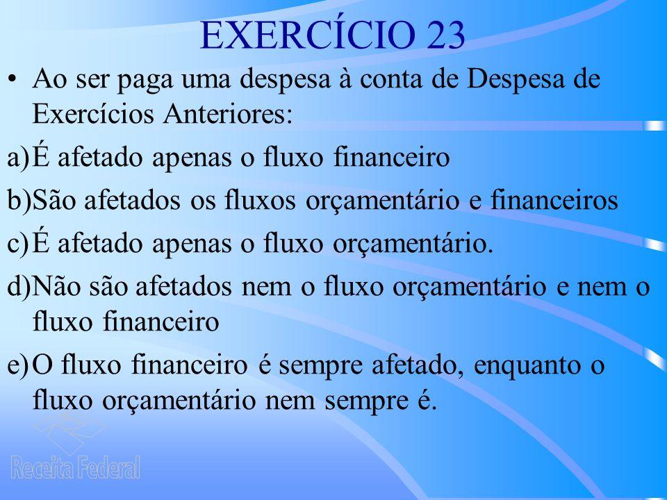 EXERCÍCIO 23 Ao ser paga uma despesa à conta de Despesa de Exercícios Anteriores: a)É afetado apenas o fluxo financeiro b)São afetados os fluxos orçamentário e financeiros c)É afetado apenas o fluxo orçamentário.