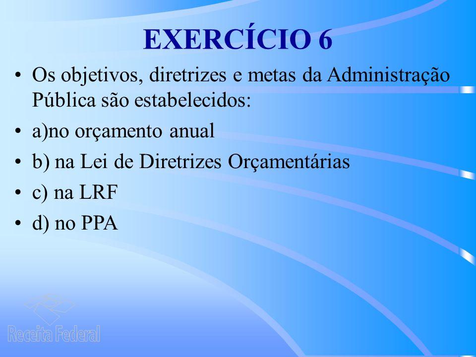 EXERCÍCIO 6 Os objetivos, diretrizes e metas da Administração Pública são estabelecidos: a)no orçamento anual b) na Lei de Diretrizes Orçamentárias c) na LRF d) no PPA