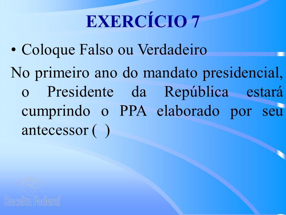 EXERCÍCIO 7 Coloque Falso ou Verdadeiro No primeiro ano do mandato presidencial, o Presidente da República estará cumprindo o PPA elaborado por seu antecessor ( )