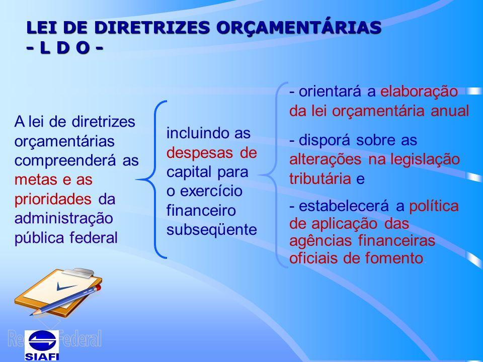LEI DE DIRETRIZES ORÇAMENTÁRIAS - L D O - A lei de diretrizes orçamentárias compreenderá as metas e as prioridades da administração pública federal incluindo as despesas de capital para o exercício financeiro subseqüente - orientará a elaboração da lei orçamentária anual - disporá sobre as alterações na legislação tributária e - estabelecerá a política de aplicação das agências financeiras oficiais de fomento.