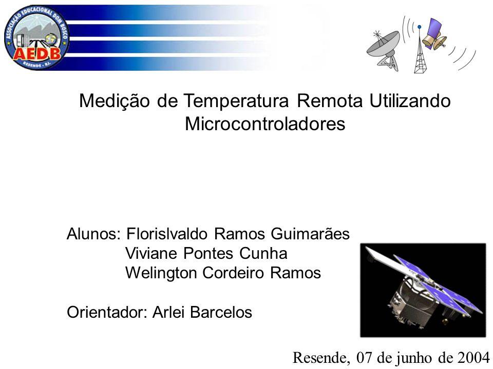 Medição de Temperatura Remota Utilizando Microcontroladores Alunos: Florislvaldo Ramos Guimarães Viviane Pontes Cunha Welington Cordeiro Ramos Orienta