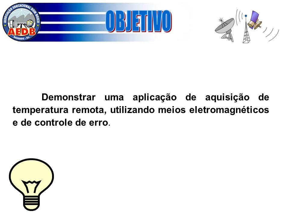 Demonstrar uma aplicação de aquisição de temperatura remota, utilizando meios eletromagnéticos e de controle de erro.