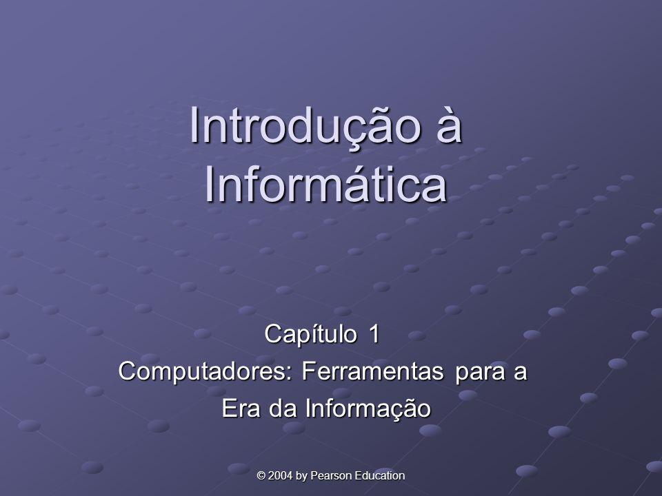 © 2004 by Pearson Education Introdução à Informática Capítulo 1 Computadores: Ferramentas para a Era da Informação Era da Informação